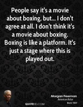 Morgan Freeman - People say it's a movie about boxing, but... I don't agree at all. I don't think it's a movie about boxing. Boxing is like a platform. It's just a stage where this is played out.