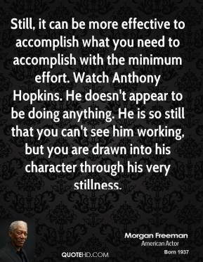 Morgan Freeman - Still, it can be more effective to accomplish what you need to accomplish with the minimum effort. Watch Anthony Hopkins. He doesn't appear to be doing anything. He is so still that you can't see him working, but you are drawn into his character through his very stillness.
