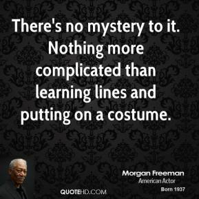 There's no mystery to it. Nothing more complicated than learning lines and putting on a costume.