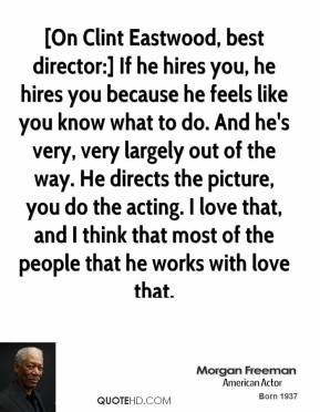 [On Clint Eastwood, best director:] If he hires you, he hires you because he feels like you know what to do. And he's very, very largely out of the way. He directs the picture, you do the acting. I love that, and I think that most of the people that he works with love that.