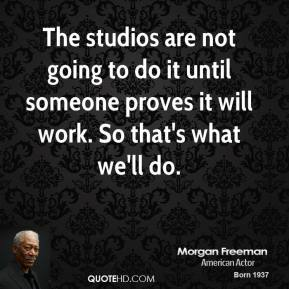 The studios are not going to do it until someone proves it will work. So that's what we'll do.