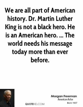 Morgan Freeman  - We are all part of American history. Dr. Martin Luther King is not a black hero. He is an American hero. ... The world needs his message today more than ever before.
