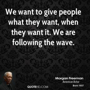 We want to give people what they want, when they want it. We are following the wave.