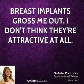 Natalie Portman - Breast implants gross me out. I don't think they're attractive at all.