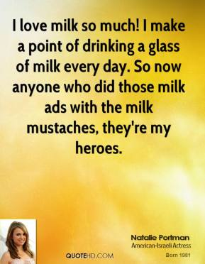 Natalie Portman - I love milk so much! I make a point of drinking a glass of milk every day. So now anyone who did those milk ads with the milk mustaches, they're my heroes.