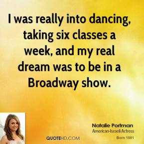 Natalie Portman - I was really into dancing, taking six classes a week, and my real dream was to be in a Broadway show.