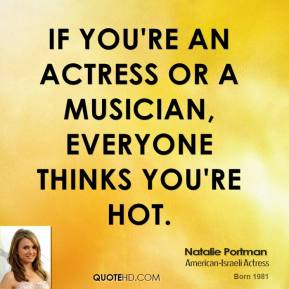 Natalie Portman - If you're an actress or a musician, everyone thinks you're hot.