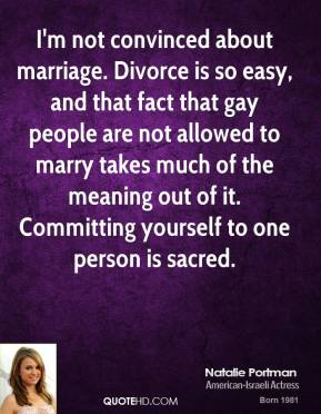 Natalie Portman - I'm not convinced about marriage. Divorce is so easy, and that fact that gay people are not allowed to marry takes much of the meaning out of it. Committing yourself to one person is sacred.