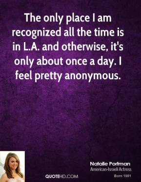 The only place I am recognized all the time is in L.A. and otherwise, it's only about once a day. I feel pretty anonymous.