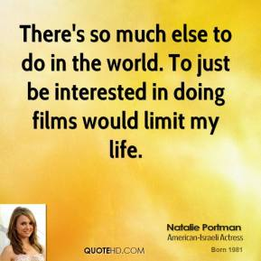 There's so much else to do in the world. To just be interested in doing films would limit my life.