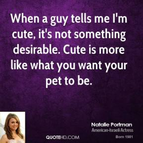When a guy tells me I'm cute, it's not something desirable. Cute is more like what you want your pet to be.