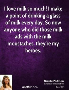 Natalie Portman  - I love milk so much! I make a point of drinking a glass of milk every day. So now anyone who did those milk ads with the milk moustaches, they're my heroes.