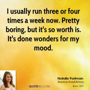 I usually run three or four times a week now. Pretty boring, but it's so worth is. It's done wonders for my mood.