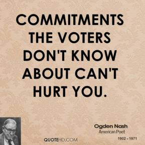 Ogden Nash - Commitments the voters don't know about can't hurt you.