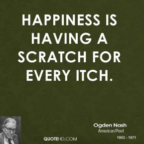 Ogden Nash - Happiness is having a scratch for every itch.