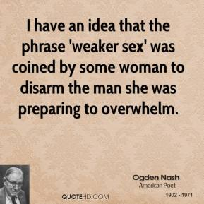 Ogden Nash - I have an idea that the phrase 'weaker sex' was coined by some woman to disarm the man she was preparing to overwhelm.