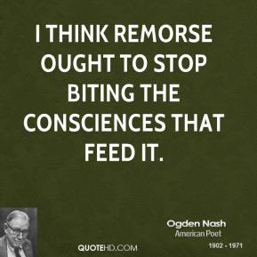 Ogden Nash - I think remorse ought to stop biting the consciences that feed it.