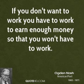 If you don't want to work you have to work to earn enough money so that you won't have to work.