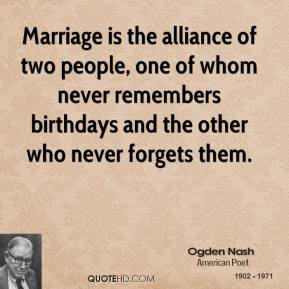 Ogden Nash - Marriage is the alliance of two people, one of whom never remembers birthdays and the other who never forgets them.