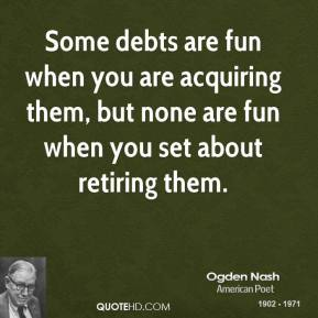 Some debts are fun when you are acquiring them, but none are fun when you set about retiring them.
