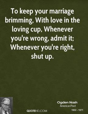 To keep your marriage brimming, With love in the loving cup, Whenever you're wrong, admit it; Whenever you're right, shut up.