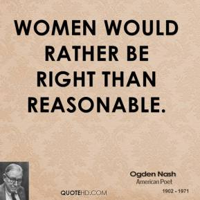 Ogden Nash - Women would rather be right than reasonable.