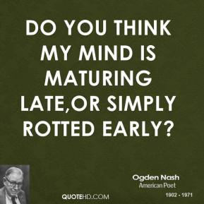 Do you think my mind is maturing late,Or simply rotted early?