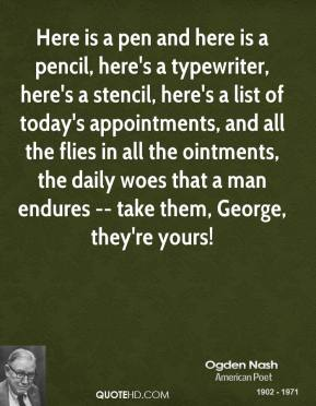 Ogden Nash  - Here is a pen and here is a pencil, here's a typewriter, here's a stencil, here's a list of today's appointments, and all the flies in all the ointments, the daily woes that a man endures -- take them, George, they're yours!