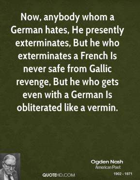 Ogden Nash  - Now, anybody whom a German hates, He presently exterminates, But he who exterminates a French Is never safe from Gallic revenge, But he who gets even with a German Is obliterated like a vermin.