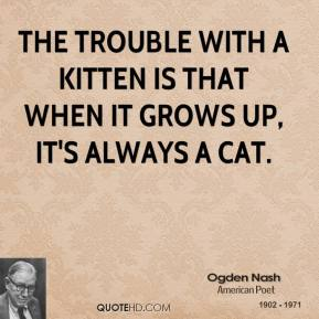 The trouble with a kitten is that when it grows up, it's always a cat.