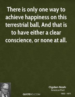 There is only one way to achieve happiness on this terrestrial ball, And that is to have either a clear conscience, or none at all.