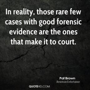 Pat Brown - In reality, those rare few cases with good forensic evidence are the ones that make it to court.