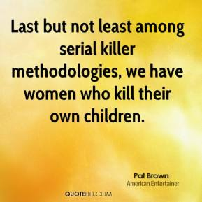 Last but not least among serial killer methodologies, we have women who kill their own children.