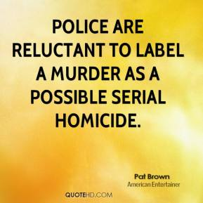Pat Brown - Police are reluctant to label a murder as a possible serial homicide.