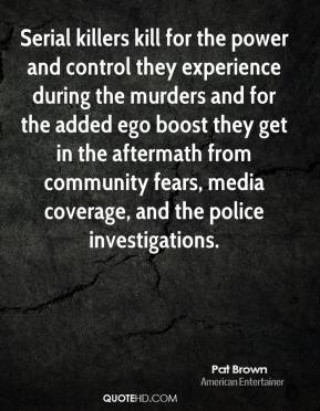 Pat Brown - Serial killers kill for the power and control they experience during the murders and for the added ego boost they get in the aftermath from community fears, media coverage, and the police investigations.