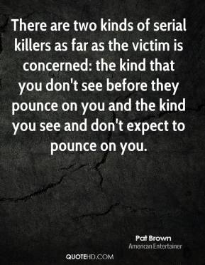 Pat Brown - There are two kinds of serial killers as far as the victim is concerned: the kind that you don't see before they pounce on you and the kind you see and don't expect to pounce on you.