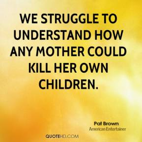 We struggle to understand how any mother could kill her own children.