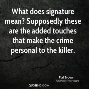 What does signature mean? Supposedly these are the added touches that make the crime personal to the killer.