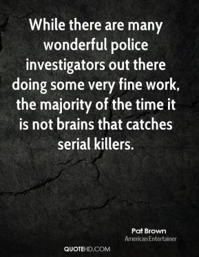 Pat Brown - While there are many wonderful police investigators out there doing some very fine work, the majority of the time it is not brains that catches serial killers.