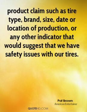 Pat Brown  - product claim such as tire type, brand, size, date or location of production, or any other indicator that would suggest that we have safety issues with our tires.