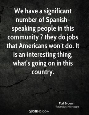Pat Brown  - We have a significant number of Spanish-speaking people in this community ? they do jobs that Americans won't do. It is an interesting thing, what's going on in this country.