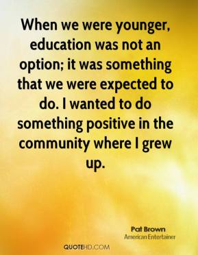 Pat Brown  - When we were younger, education was not an option; it was something that we were expected to do. I wanted to do something positive in the community where I grew up.