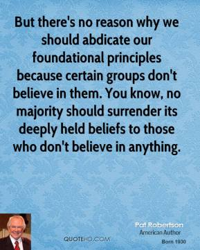 Pat Robertson - But there's no reason why we should abdicate our foundational principles because certain groups don't believe in them. You know, no majority should surrender its deeply held beliefs to those who don't believe in anything.