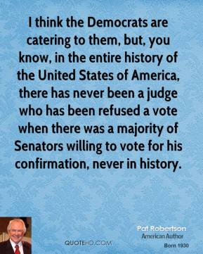 I think the Democrats are catering to them, but, you know, in the entire history of the United States of America, there has never been a judge who has been refused a vote when there was a majority of Senators willing to vote for his confirmation, never in history.