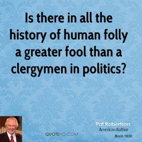 Pat Robertson - Is there in all the history of human folly a greater fool than a clergymen in politics?