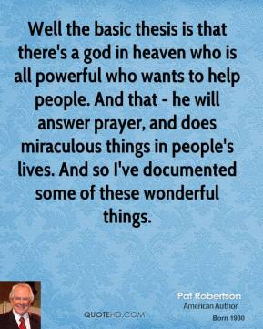 Well the basic thesis is that there's a god in heaven who is all powerful who wants to help people. And that - he will answer prayer, and does miraculous things in people's lives. And so I've documented some of these wonderful things.