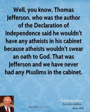 Pat Robertson - Well, you know, Thomas Jefferson, who was the author of the Declaration of Independence said he wouldn't have any atheists in his cabinet because atheists wouldn't swear an oath to God. That was Jefferson and we have never had any Muslims in the cabinet.