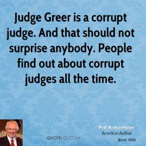 Judge Greer is a corrupt judge. And that should not surprise anybody. People find out about corrupt judges all the time.