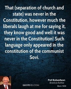 That (separation of church and state) was never in the Constitution, however much the liberals laugh at me for saying it, they know good and well it was never in the Constitution! Such language only appeared in the constitution of the communist Sovi.