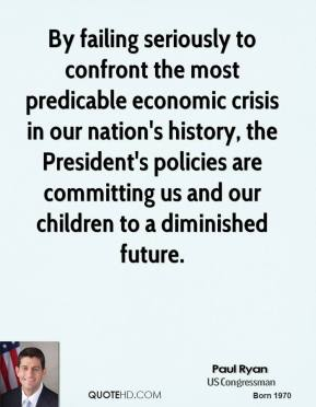 Paul Ryan - By failing seriously to confront the most predicable economic crisis in our nation's history, the President's policies are committing us and our children to a diminished future.